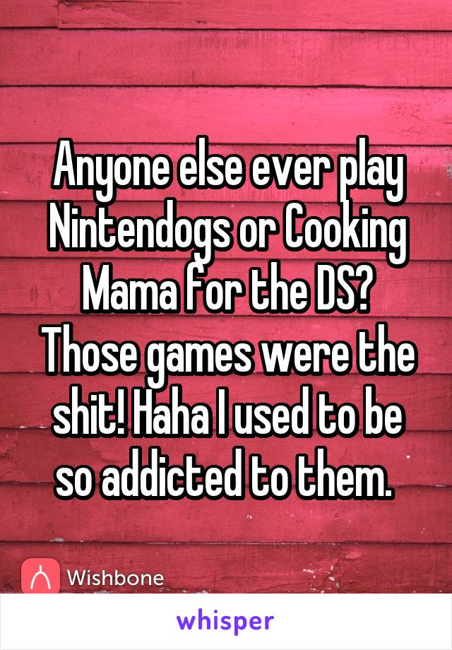 Anyone else ever play Nintendogs or Cooking Mama for the DS? Those games were the shit! Haha I used to be so addicted to them.