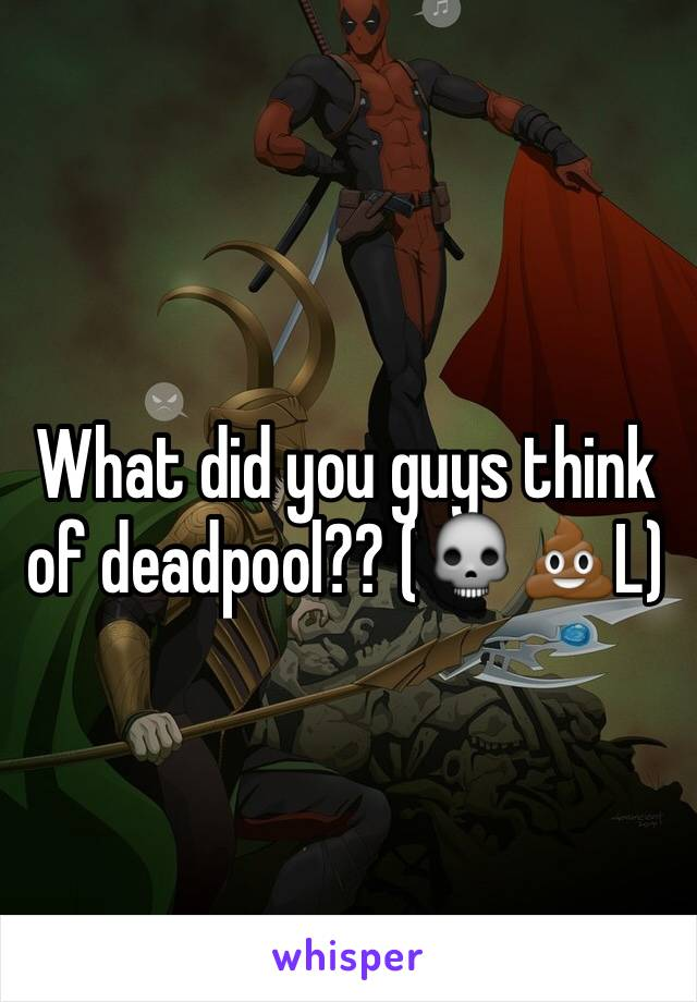 What did you guys think of deadpool?? (💀💩L)