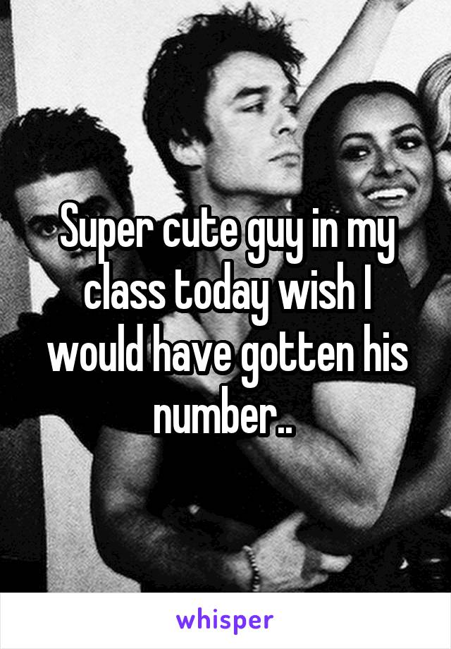 Super cute guy in my class today wish I would have gotten his number..