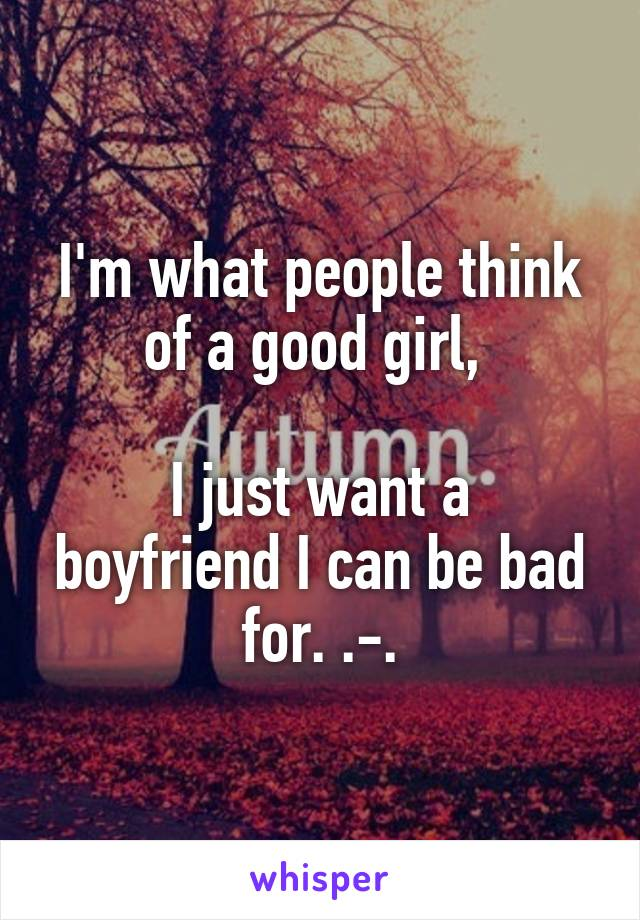 I'm what people think of a good girl,   I just want a boyfriend I can be bad for. .-.