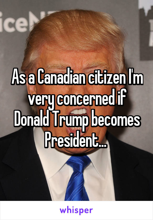 As a Canadian citizen I'm very concerned if Donald Trump becomes President...