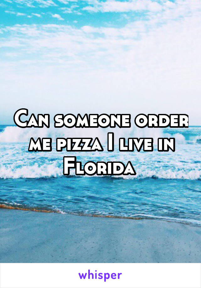 Can someone order me pizza I live in Florida