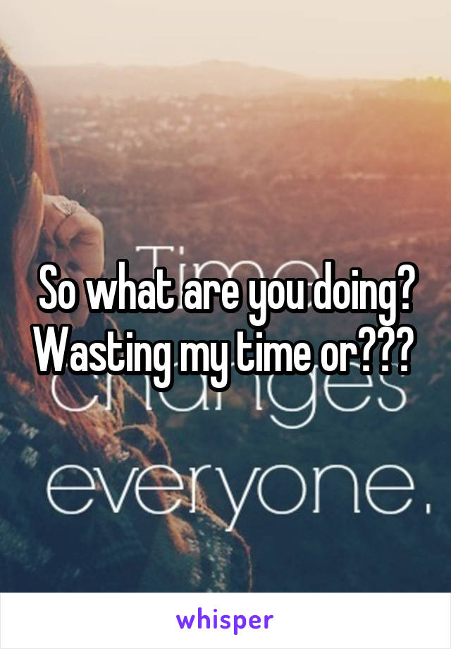So what are you doing? Wasting my time or???