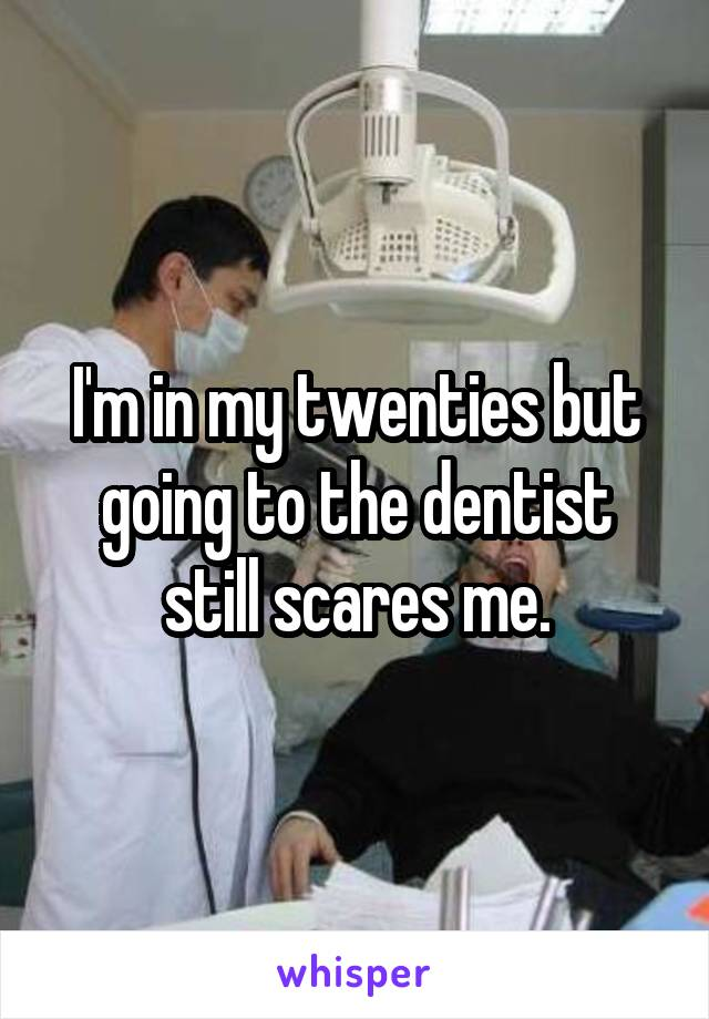 I'm in my twenties but going to the dentist still scares me.