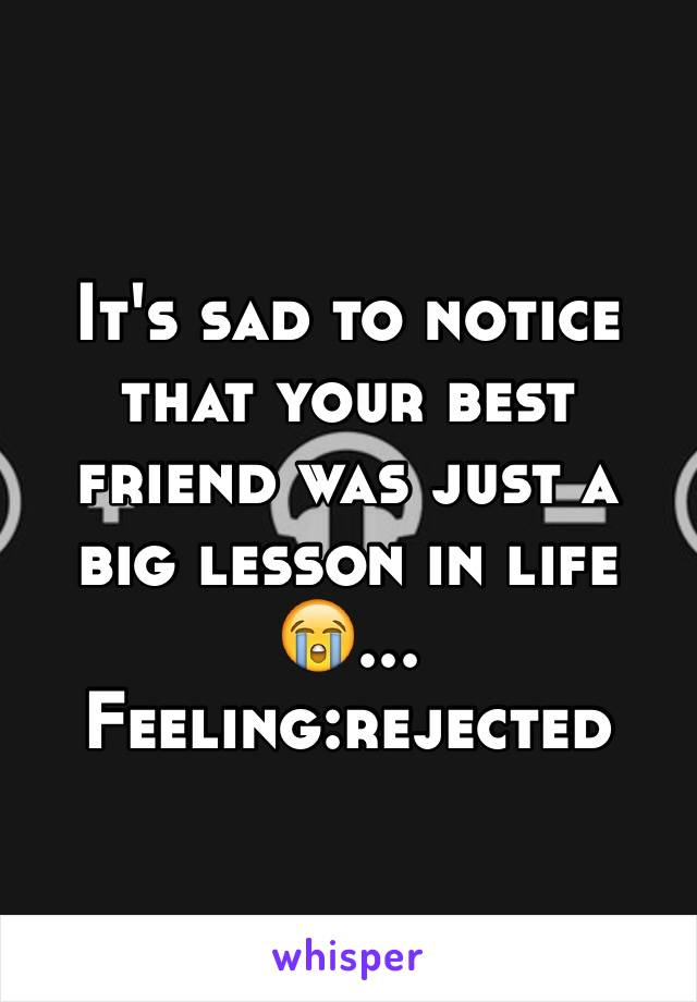 It's sad to notice that your best friend was just a big lesson in life😭... Feeling:rejected