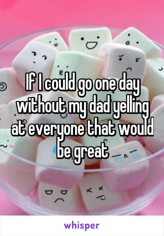 If I could go one day without my dad yelling at everyone that would be great