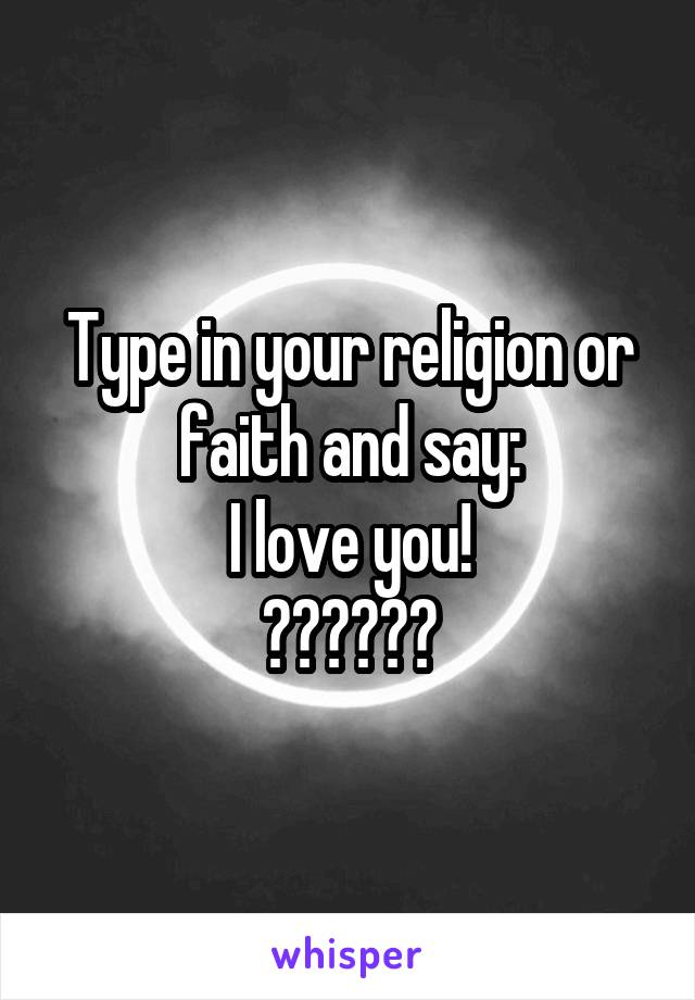 Type in your religion or faith and say: I love you! 😊🇹🇷🇮🇳🍰