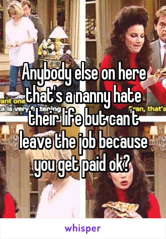 Anybody else on here that's a nanny hate their life but can't leave the job because you get paid ok?
