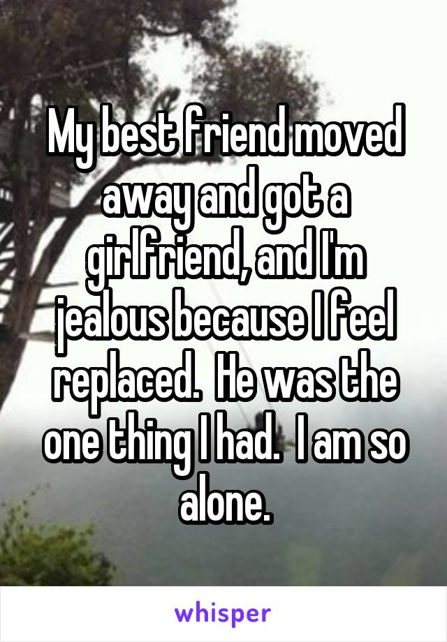 My best friend moved away and got a girlfriend, and I'm jealous because I feel replaced.  He was the one thing I had.  I am so alone.