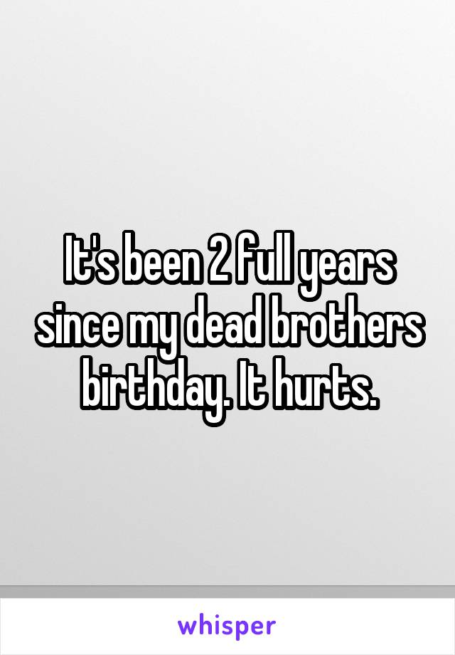 It's been 2 full years since my dead brothers birthday. It hurts.