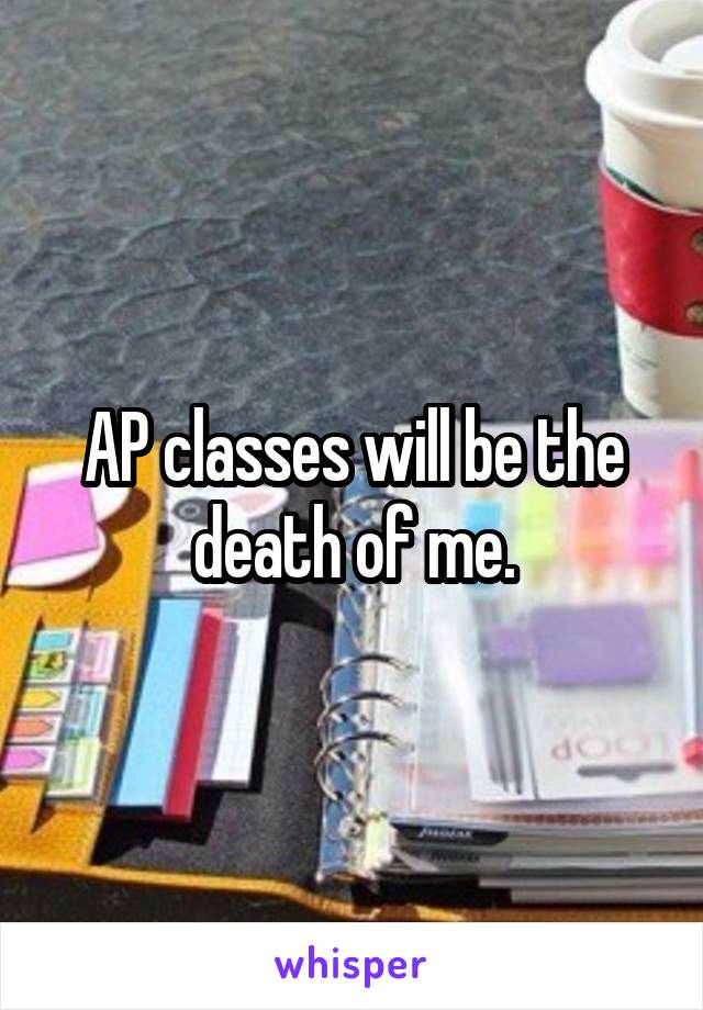 AP classes will be the death of me.