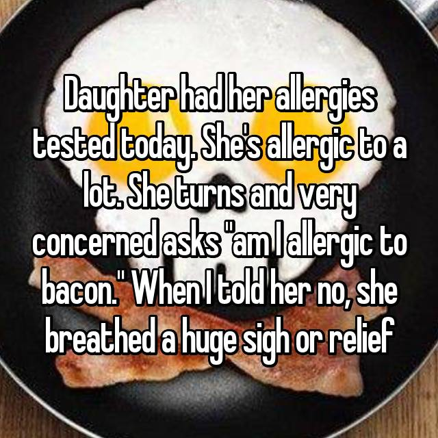 "Daughter had her allergies tested today. She's allergic to a lot. She turns and very concerned asks ""am I allergic to bacon."" When I told her no, she breathed a huge sigh or relief😂"