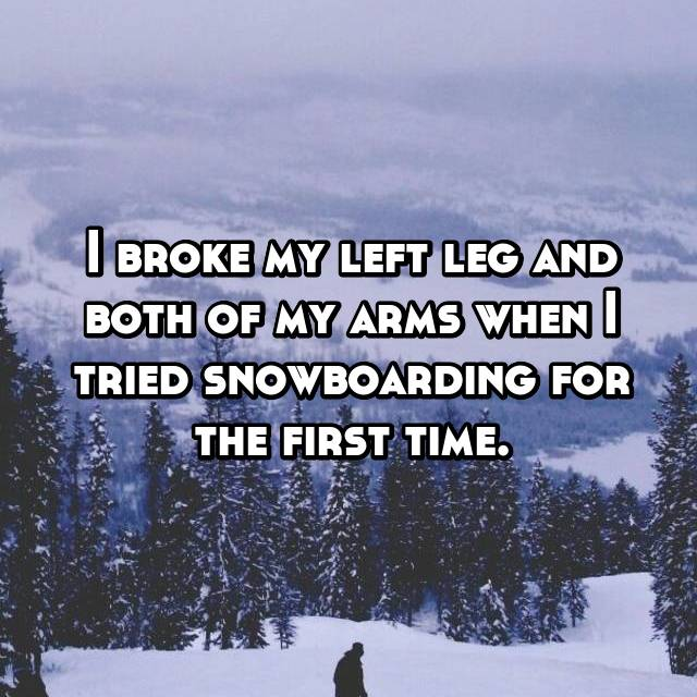 I broke my left leg and both of my arms when I tried snowboarding for the first time.