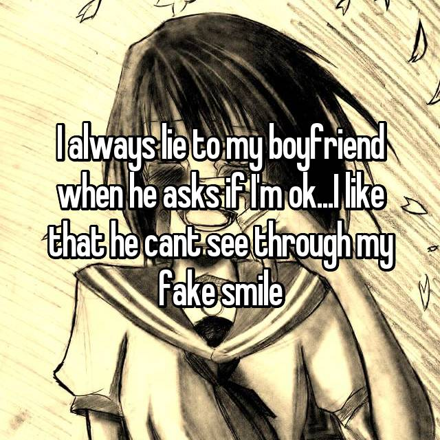 I always lie to my boyfriend when he asks if I'm ok...I like that he cant see through my fake smile
