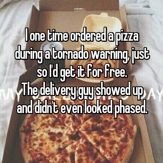 I one time ordered a pizza during a tornado warning, just so I'd get it for free. The delivery guy showed up and didn't even looked phased.