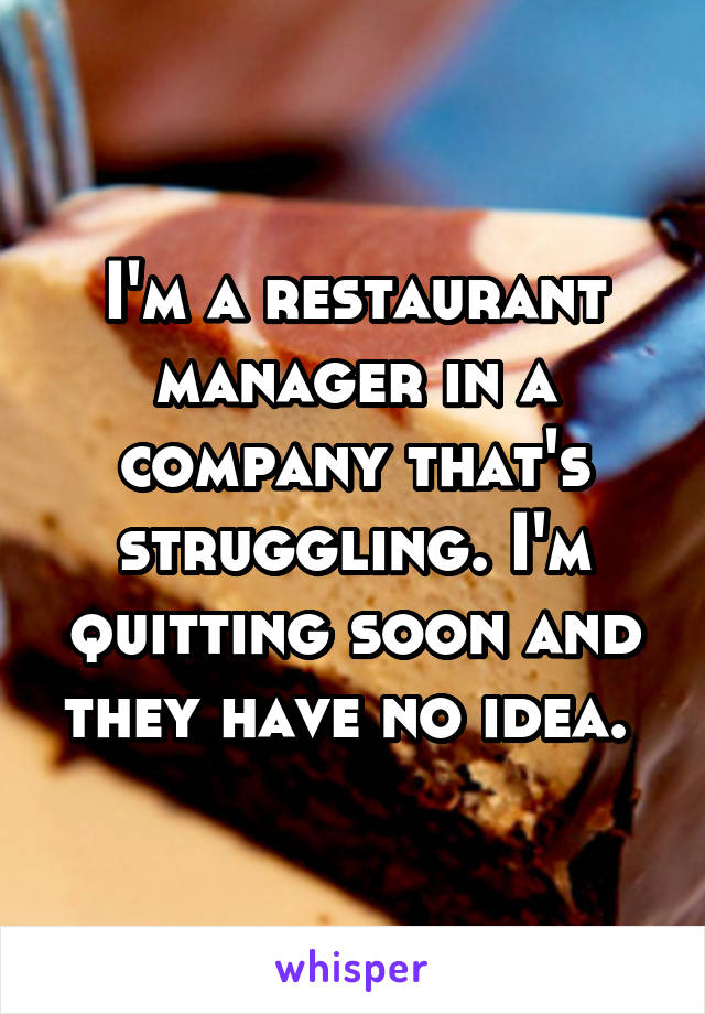 I'm a restaurant manager in a company that's struggling. I'm quitting soon and they have no idea.