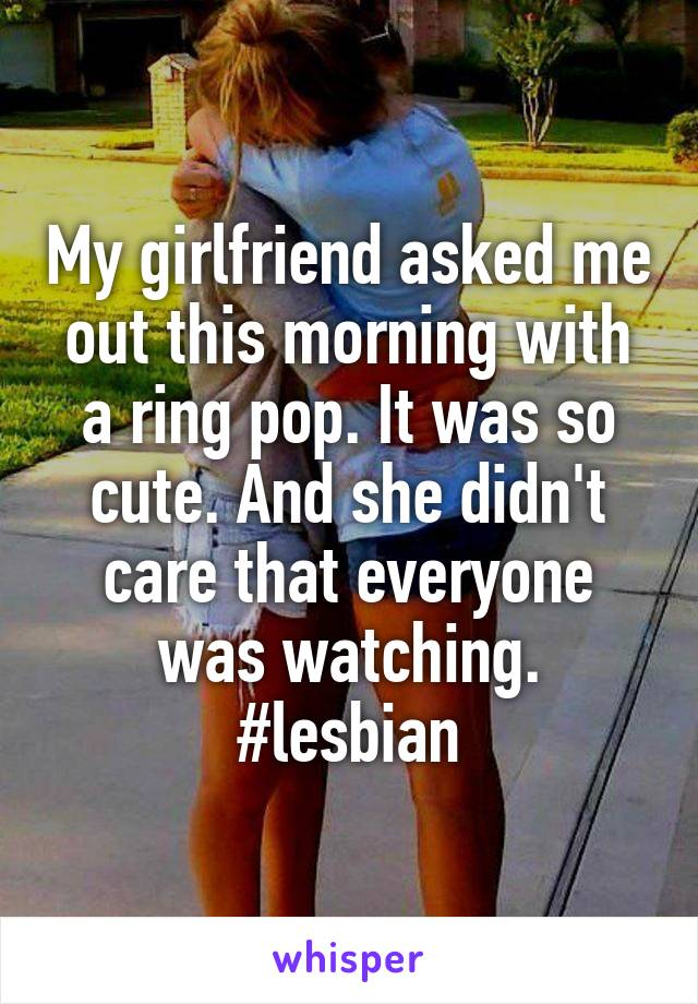 My girlfriend asked me out this morning with a ring pop. It was so cute. And she didn't care that everyone was watching. #lesbian