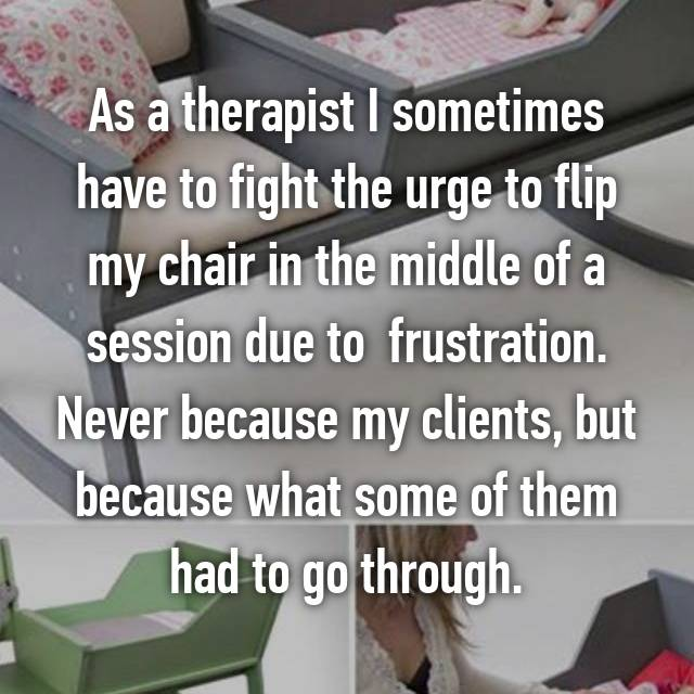 As a therapist I sometimes have to fight the urge to flip my chair in the middle of a session due to  frustration. Never because my clients, but because what some of them had to go through.