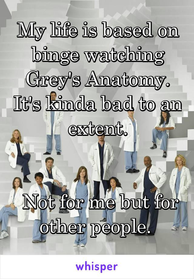 My life is based on binge watching Grey's Anatomy. It's kinda bad to an extent.    Not for me but for other people.