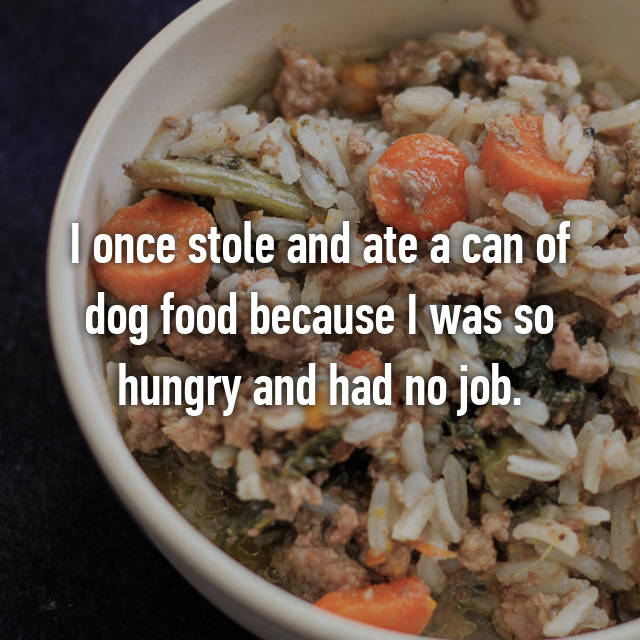 I once stole and ate a can of dog food because I was so hungry and had no job.