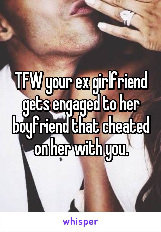 When your ex girlfriend gets engaged