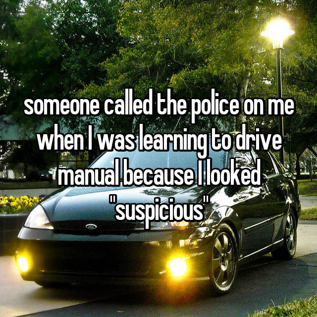 "someone called the police on me when I was learning to drive manual because I looked ""suspicious"""