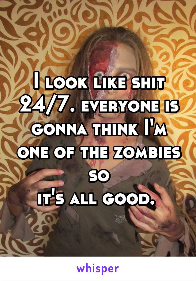 I look like shit 24/7. everyone is gonna think I'm one of the zombies so it's all good.