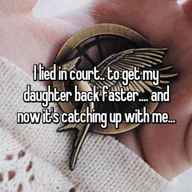 I lied in court.. to get my daughter back faster.... and now it's catching up with me...