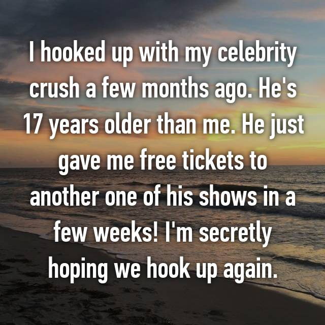 I hooked up with my celebrity crush a few months ago. He's 17 years older than me. He just gave me free tickets to another one of his shows in a few weeks! I'm secretly hoping we hook up again.