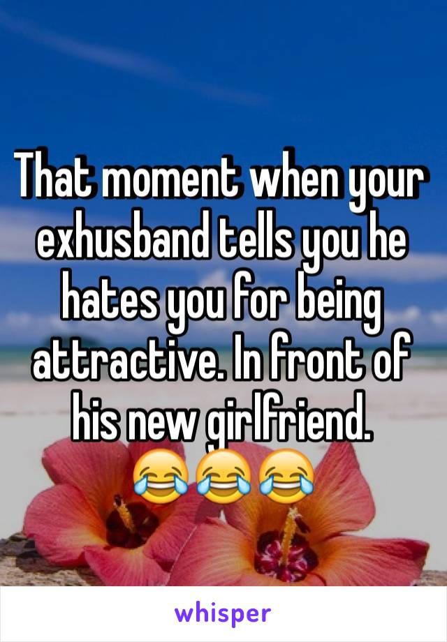 That moment when your exhusband tells you he hates you for being attractive. In front of his new girlfriend.  😂😂😂
