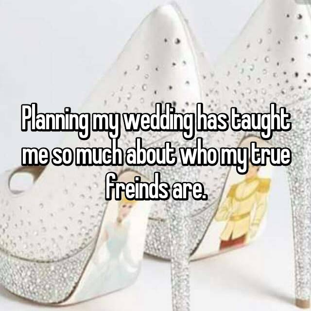 Planning my wedding has taught me so much about who my true freinds are.