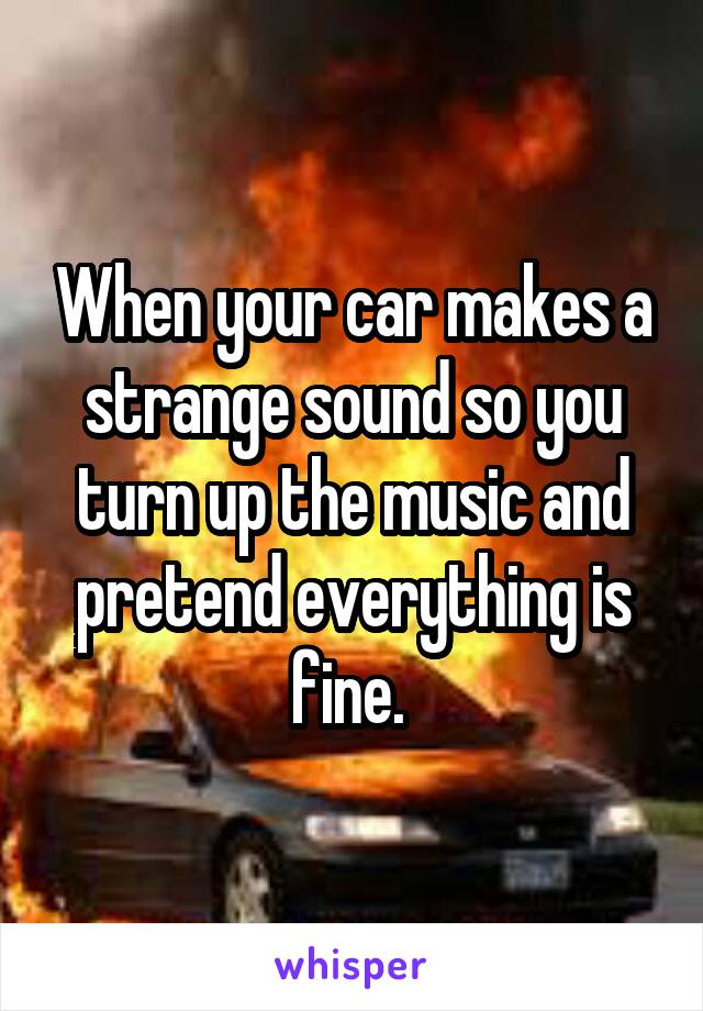 When your car makes a strange sound so you turn up the music and pretend everything is fine.