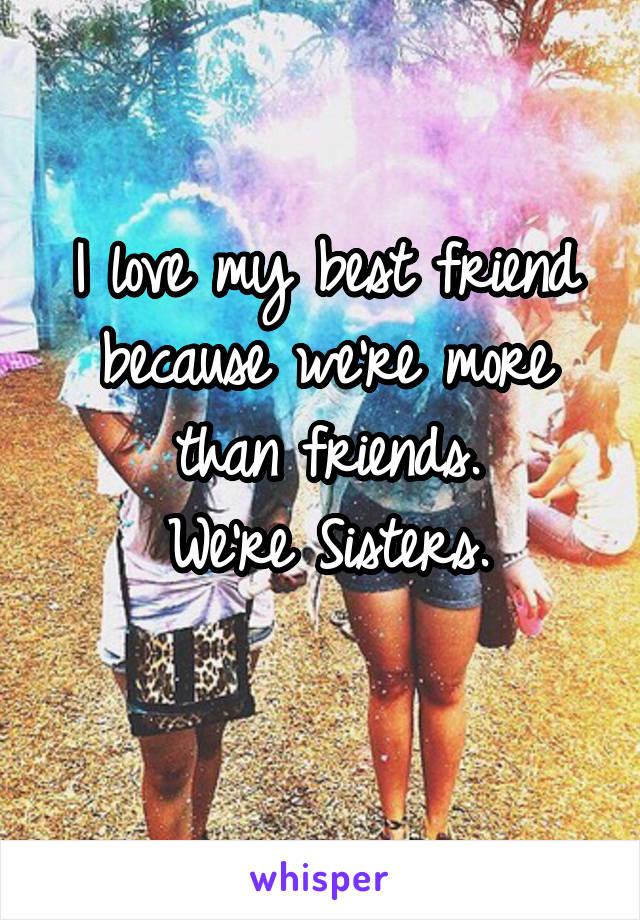 I love my best friend because were more than friends were sisters altavistaventures Gallery