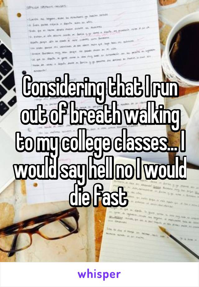 Considering that I run out of breath walking to my college classes... I would say hell no I would die fast