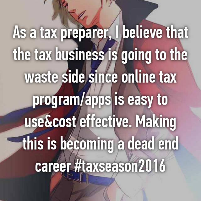 As a tax preparer, I believe that the tax business is going to the waste side since online tax program/apps is easy to use&cost effective. Making this is becoming a dead end career #taxseason2016