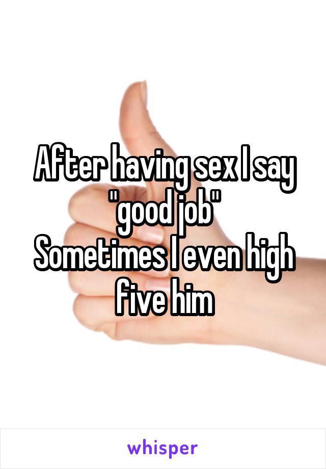 "After having sex I say ""good job"" Sometimes I even high five him"