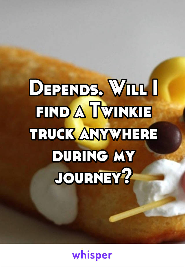 Depends. Will I find a Twinkie truck anywhere during my journey?