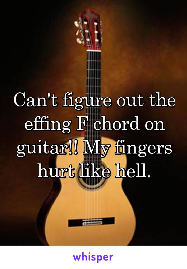 Cant Figure Out The Effing F Chord On Guitar My Fingers Hurt Like