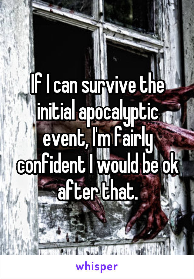 If I can survive the initial apocalyptic event, I'm fairly confident I would be ok after that.