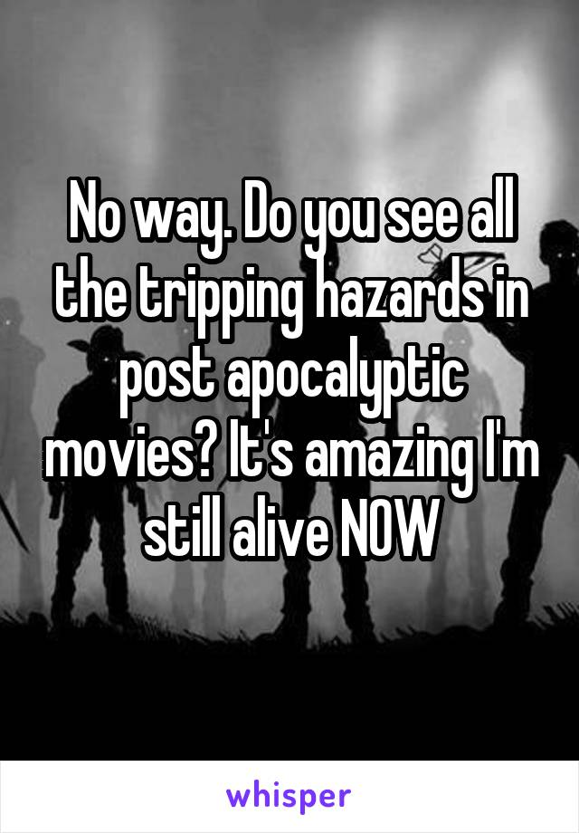 No way. Do you see all the tripping hazards in post apocalyptic movies? It's amazing I'm still alive NOW