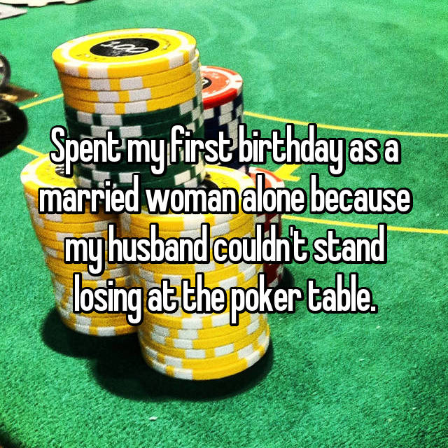 Spent my first birthday as a married woman alone because my husband couldn't stand losing at the poker table.