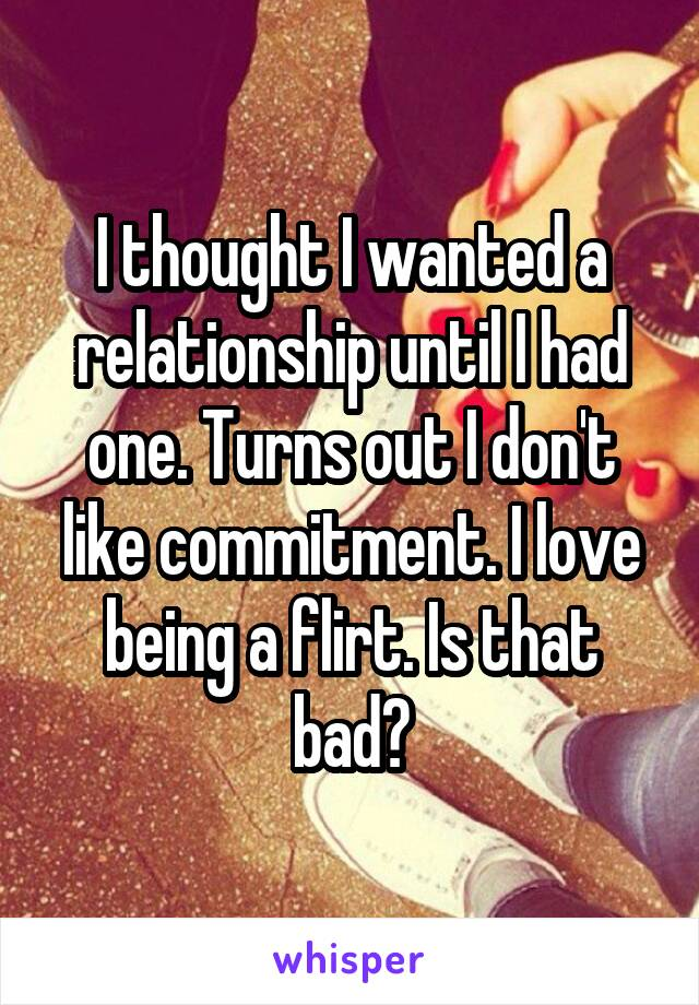 I thought I wanted a relationship until I had one. Turns out I don't like commitment. I love being a flirt. Is that bad?