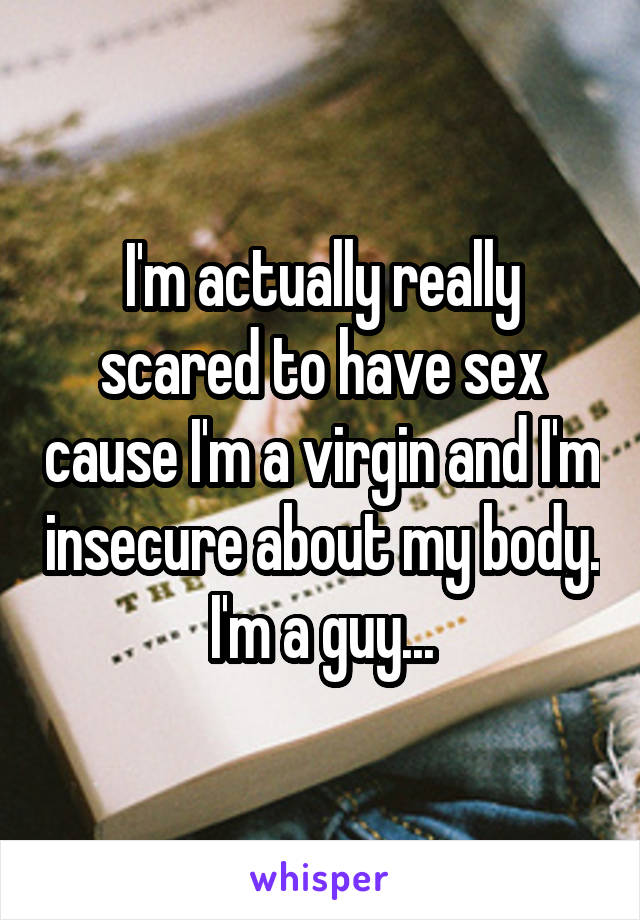 I'm actually really scared to have sex cause I'm a virgin and I'm insecure about my body. I'm a guy...