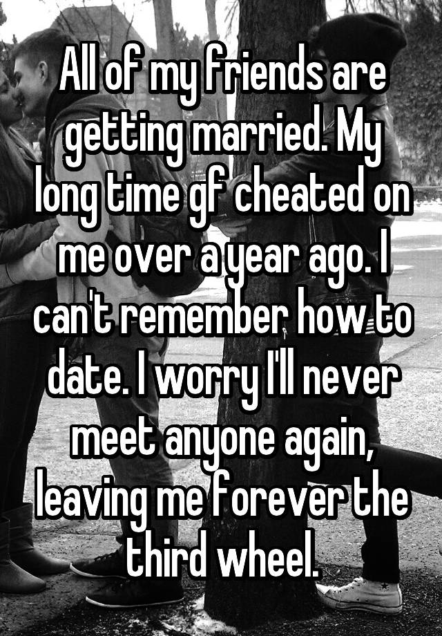 All of my friends are getting married  My long time gf cheated on me