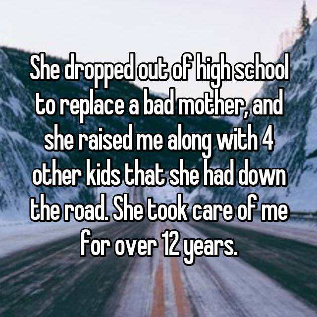 She dropped out of high school to replace a bad mother, and she raised me along with 4 other kids that she had down the road. She took care of me for over 12 years.