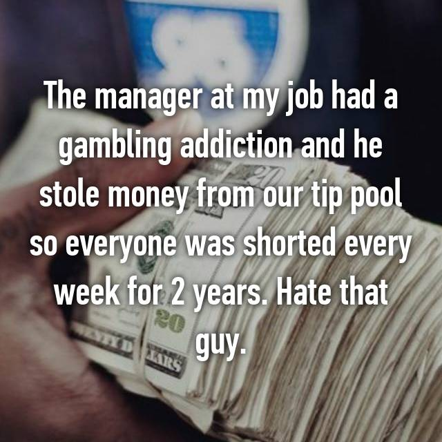 The manager at my job had a gambling addiction and he stole money from our tip pool so everyone was shorted every week for 2 years. Hate that guy.