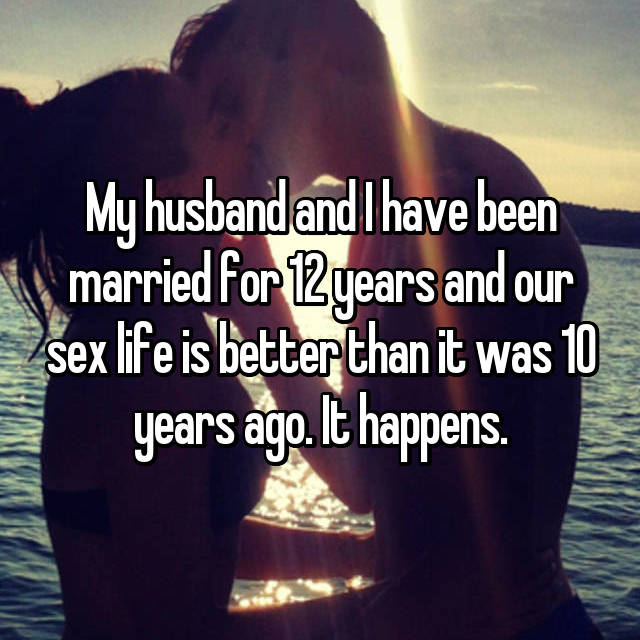 My husband and I have been married for 12 years and our sex life is better than it was 10 years ago. It happens.