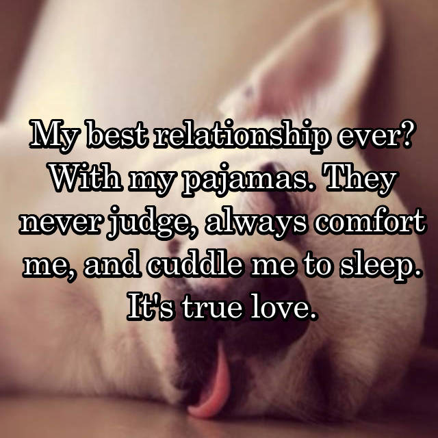 My best relationship ever? With my pajamas. They never judge, always comfort me, and cuddle me to sleep. It's true love.