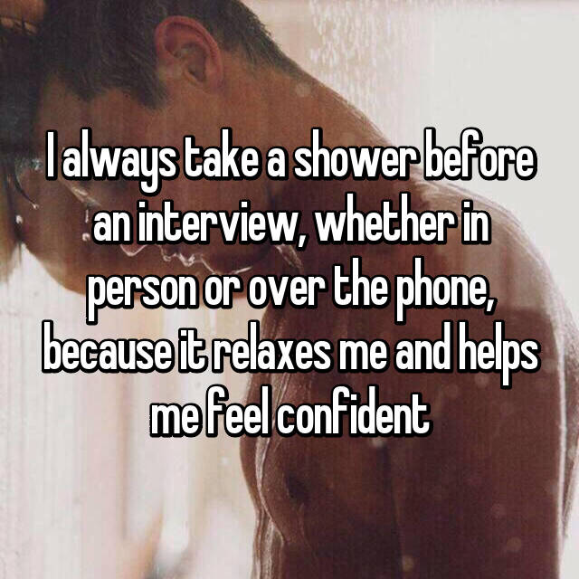 I always take a shower before an interview, whether in person or over the phone, because it relaxes me and helps me feel confident