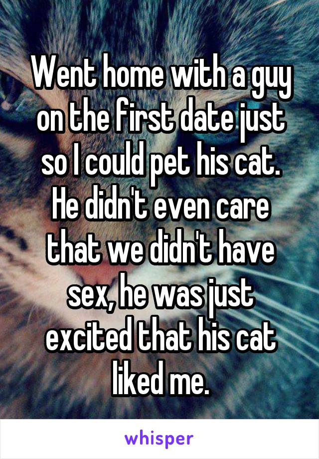Went home with a guy on the first date just so I could pet his cat. He didn't even care that we didn't have sex, he was just excited that his cat liked me.